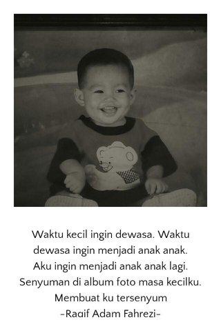 Waktu kecil ingin dewasa. Waktu dewasa ingin menjadi anak anak. Aku ingin menjadi anak anak lagi. Senyuman di album foto masa kecilku. Membuat ku tersenyum -Raqif Adam Fahrezi-