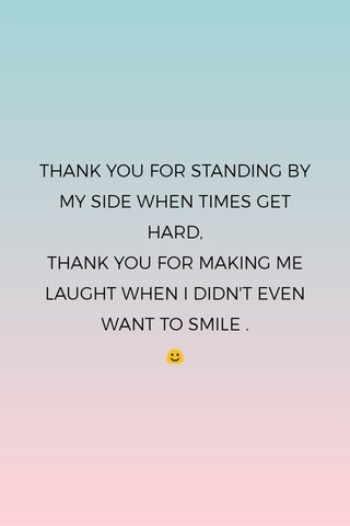 THANK YOU FOR STANDING BY MY SIDE WHEN TIMES GET HARD, THANK YOU FOR MAKING ME LAUGHT WHEN I DIDN'T EVEN WANT TO SMILE . ☺