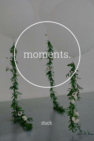 moments. stuck.