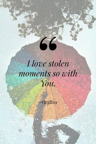 I love stolen moments so with You. -virgil19