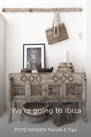 We're going to Ibiza POTZ WONEN Trends & Tips