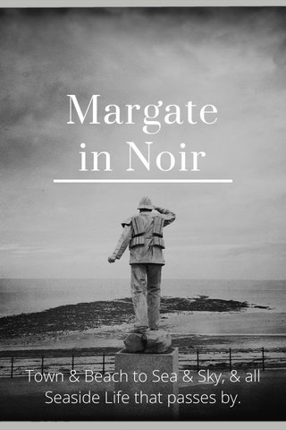 Margate in Noir Town & Beach to Sea & Sky, & all Seaside Life that passes by.