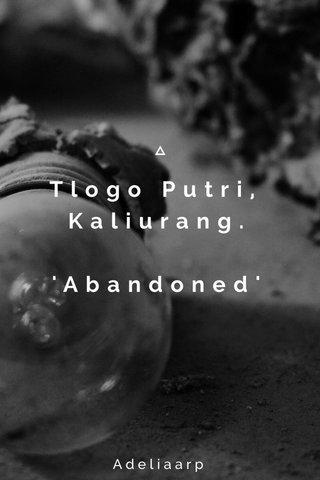 Tlogo Putri, Kaliurang. 'Abandoned' Adeliaarp