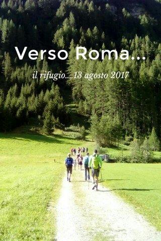 Verso Roma... il rifugio....13 agosto 2017