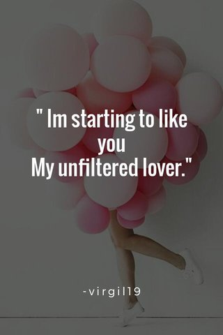 """"""" Im starting to like you My unfiltered lover."""" -virgil19"""