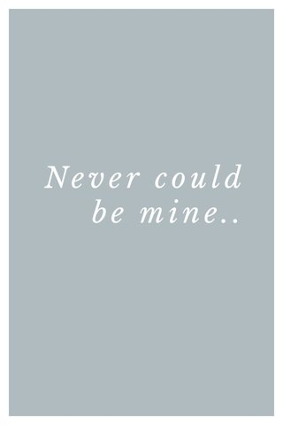 Never could be mine..