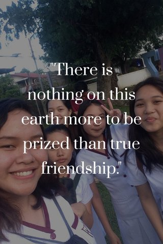 """There is nothing on this earth more to be prized than true friendship."""
