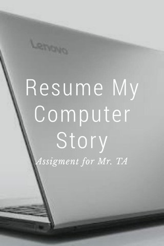 Resume My Computer Story Assigment for Mr. TA