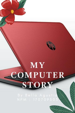 MY COMPUTER STORY By Bella Agustia NPM : 170709503
