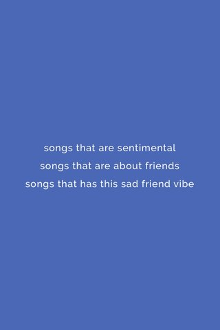 songs that are sentimental songs that are about friends songs that has this sad friend vibe