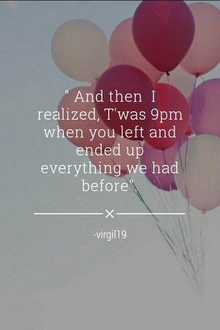 """"""" And then I realized, T'was 9pm when you left and ended up everything we had before"""". -virgil19"""