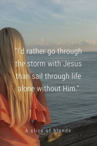 """""""I'd rather go through the storm with Jesus than sail through life alone without Him."""" A slice of blonde"""