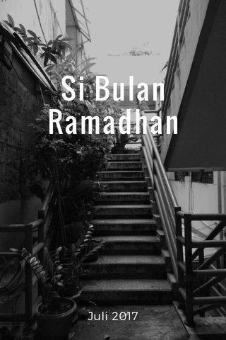 Si Bulan Ramadhan Juli 2017