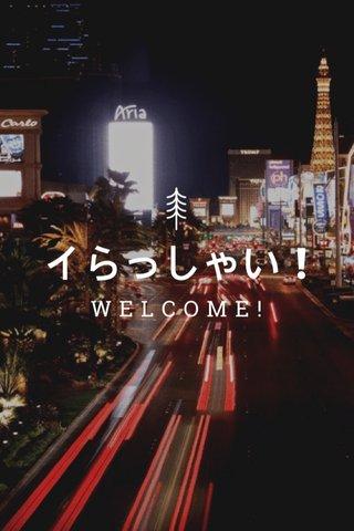 イらっしゃい ! WELCOME!