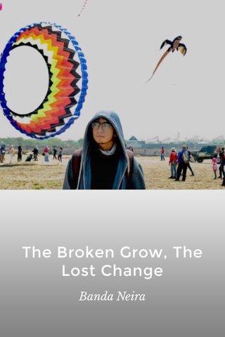 The Broken Grow, The Lost Change Banda Neira