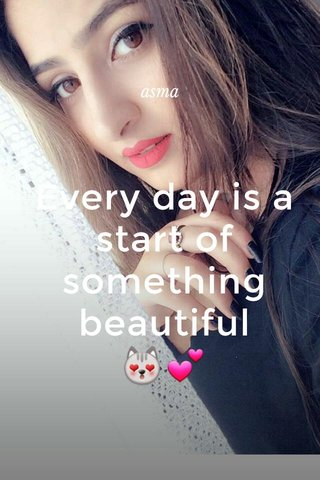 Every day is a start of something beautiful 😻💕 asma