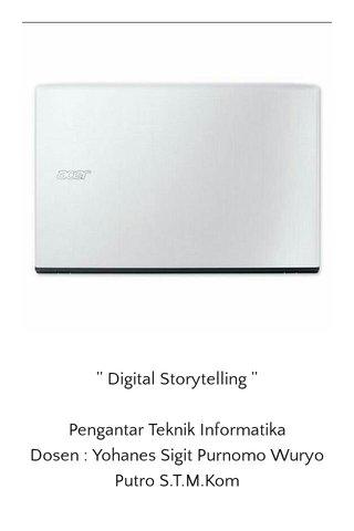 '' Digital Storytelling '' Pengantar Teknik Informatika Dosen : Yohanes Sigit Purnomo Wuryo Putro S.T.M.Kom