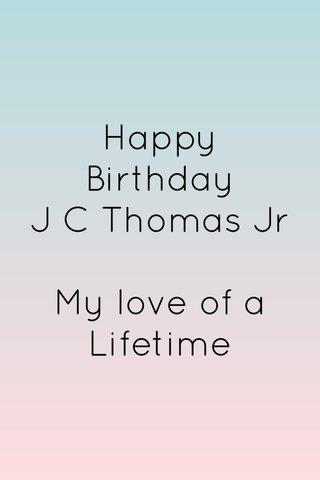 Happy Birthday J C Thomas Jr My love of a Lifetime