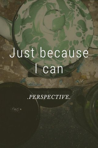 Just because I can .PERSPECTIVE.