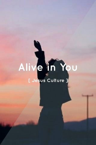 Alive in You [ Jesus Culture ]