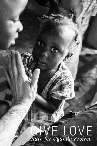 GIVE LOVE Rain for Uganda Project