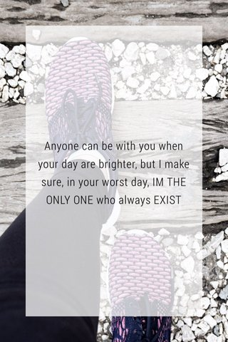 Anyone can be with you when your day are brighter, but I make sure, in your worst day, IM THE ONLY ONE who always EXIST