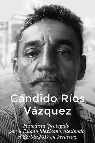 """Cándido Ríos Vázquez Periodista """"protegido"""" por el Estado Mexicano, asesinado el 22/08/2017 en Veracruz."""