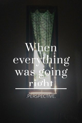 When everything was going right .PERSPECTIVE.