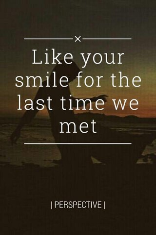 Like your smile for the last time we met | PERSPECTIVE |