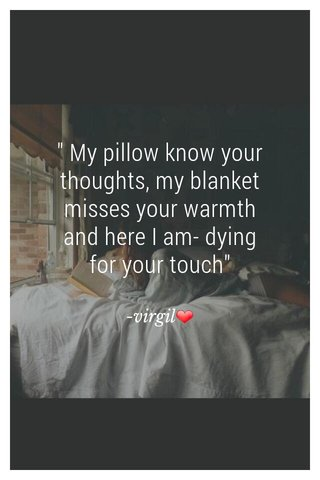 """"""" My pillow know your thoughts, my blanket misses your warmth and here I am- dying for your touch"""" -virgil❤"""