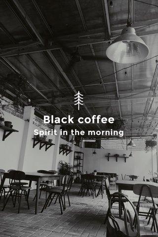 Black coffee Spirit in the morning