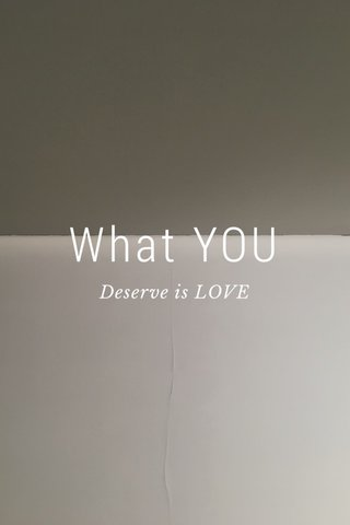 What YOU Deserve is LOVE