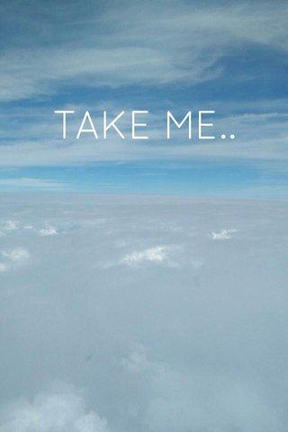 TAKE ME..