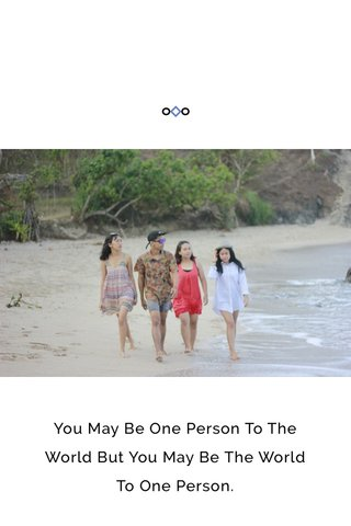 You May Be One Person To The World But You May Be The World To One Person.