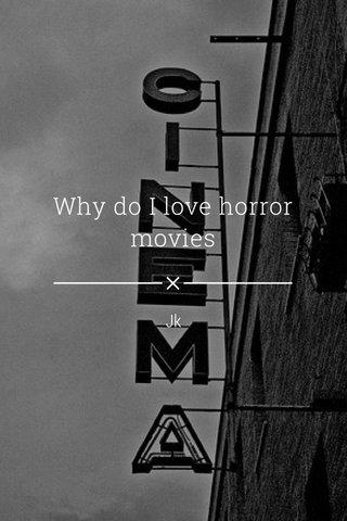 Why do I love horror movies Jk