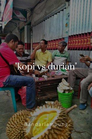 """kopi vs durian"" -Bandarlampung-"