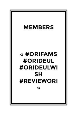 MEMBERS « #ORIFAMS #ORIDEUL #ORIDEULWISH #REVIEWORI »