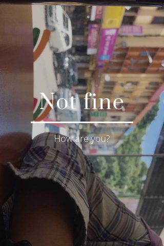 Not fine How are you?