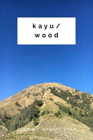 kayu/wood bromo / august 2017