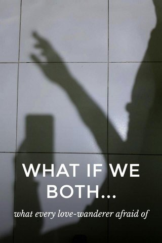 WHAT IF WE BOTH... what every love-wanderer afraid of