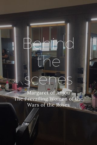 Behind the scenes Margaret of Anjou The Prevailing Women of the Wars of the Roses