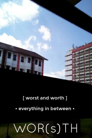WOR(s)TH [ worst and worth ] • everything in between •