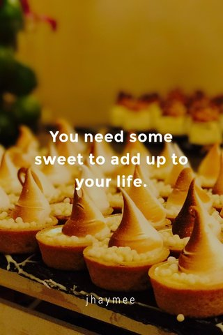 You need some sweet to add up to your life. jhaymee