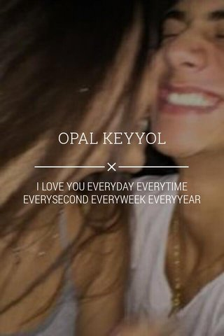OPAL KEYYOL I LOVE YOU EVERYDAY EVERYTIME EVERYSECOND EVERYWEEK EVERYYEAR