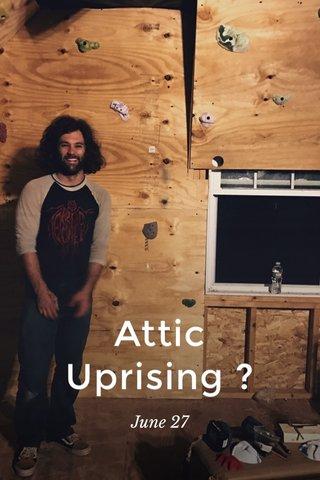 Attic Uprising ? June 27