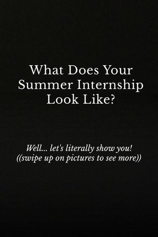 What Does Your Summer Internship Look Like? Well... let's literally show you! ((swipe up on pictures to see more))