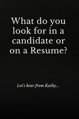 What do you look for in a candidate or on a Resume? Let's hear from Kathy...