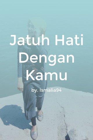 Jatuh Hati Dengan Kamu by. Ismalia94