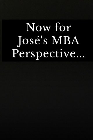 Now for José's MBA Perspective...
