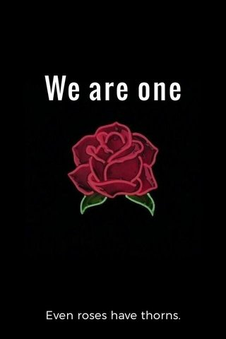 We are one Even roses have thorns.